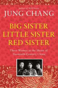 BIG SISTER, LITTLE SISTER, RED SISTER- Three Women at the Heart of Twentieth – Century China